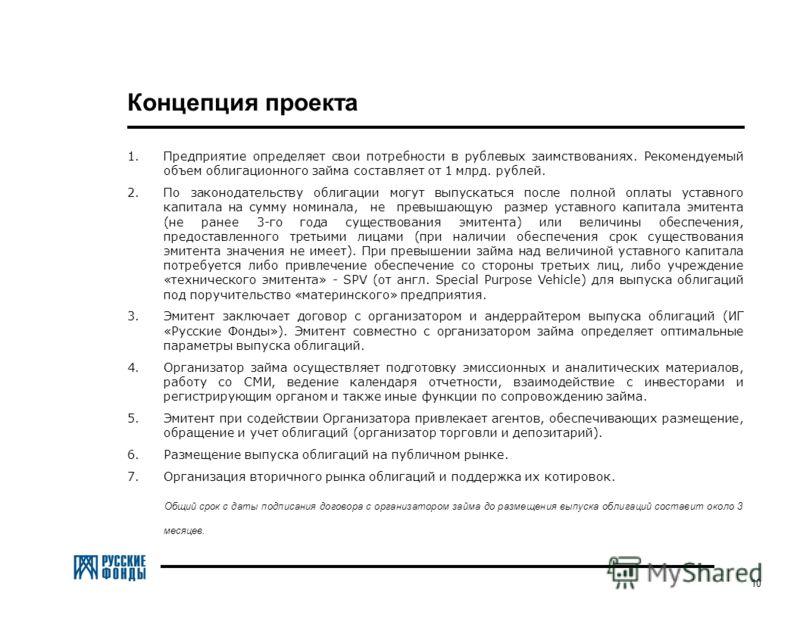 10 Концепция проекта 1.Предприятие определяет свои потребности в рублевых заимствованиях. Рекомендуемый объем облигационного займа составляет от 1 млрд. рублей. 2.По законодательству облигации могут выпускаться после полной оплаты уставного капитала