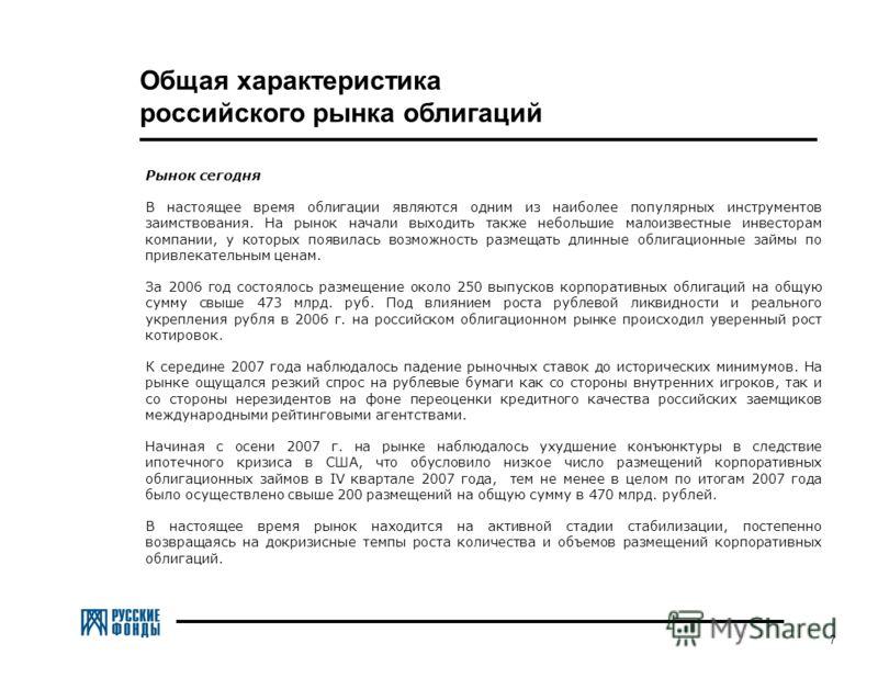 7 Общая характеристика российского рынка облигаций Рынок сегодня В настоящее время облигации являются одним из наиболее популярных инструментов заимствования. На рынок начали выходить также небольшие малоизвестные инвесторам компании, у которых появи
