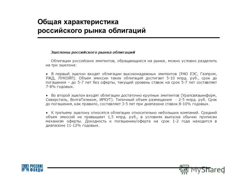 9 Эшелоны российского рынка облигаций Облигации российских эмитентов, обращающиеся на рынке, можно условно разделить на три эшелона: В первый эшелон входят облигации высоконадежных эмитентов (РАО ЕЭС, Газпром, РЖД, ЛУКОЙЛ). Объем эмиссии таких облига