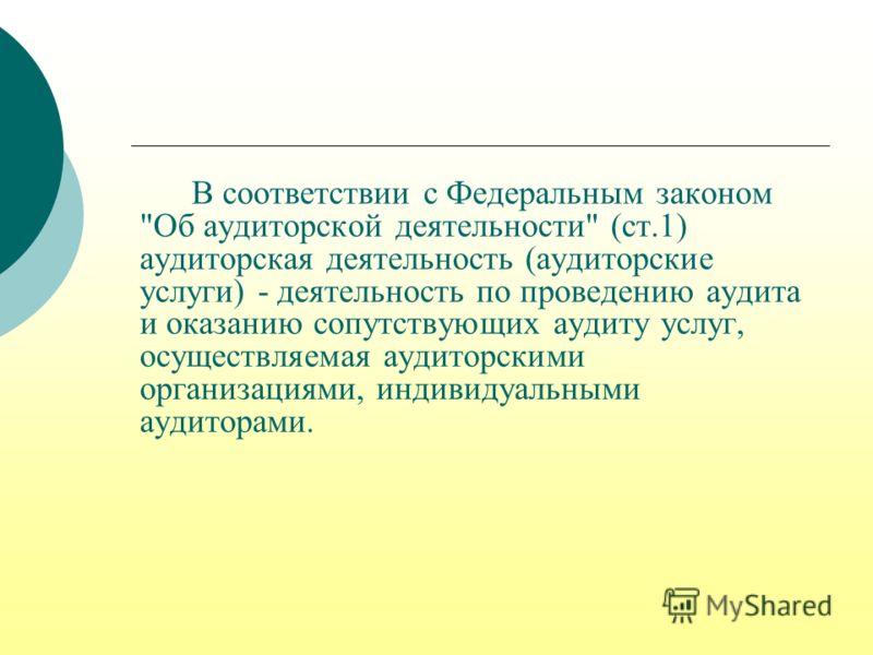 Аудиторская деятельность на территории Российской Федерации осуществляется в соответствии с Федеральным законом от 30 декабря 2008 года 307-ФЗ Об аудиторской деятельности с изм. и доп. от 28.12.2010 400-ФЗ