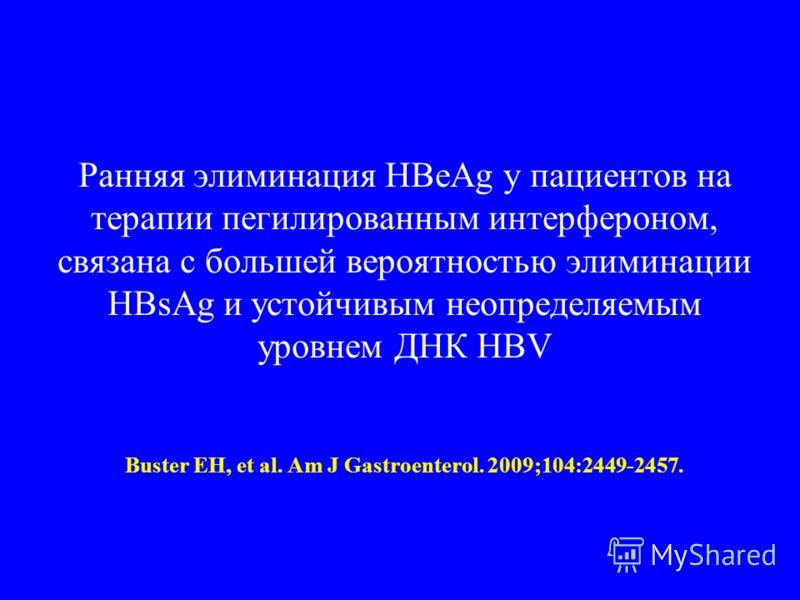Ранняя элиминация HBeAg у пациентов на терапии пегилированным интерфероном, связана с большей вероятностью элиминации HBsAg и устойчивым неопределяемым уровнем ДНК HBV Buster EH, et al. Am J Gastroenterol. 2009;104:2449-2457.