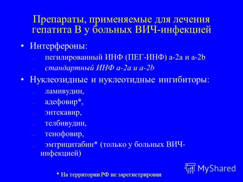 Препараты, применяемые для лечения гепатита В у больных ВИЧ-инфекцией Интерфероны: – пегилированный ИНФ (ПЕГ-ИНФ) a-2a и a-2b – стандартный ИНФ a-2a и a-2b Нуклеозидные и нуклеотидные ингибиторы: – ламивудин, – адефовир*, – энтекавир, – телбивудин, –