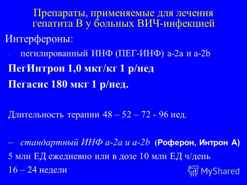 Препараты, применяемые для лечения гепатита В у больных ВИЧ-инфекцией Интерфероны: – пегилированный ИНФ (ПЕГ-ИНФ) a-2a и a-2b ПегИнтрон 1,0 мкг/кг 1 р/нед Пегасис 180 мкг 1 р/нед. Длительность терапии 48 – 52 – 72 - 96 нед. – стандартный ИНФ a-2a и a