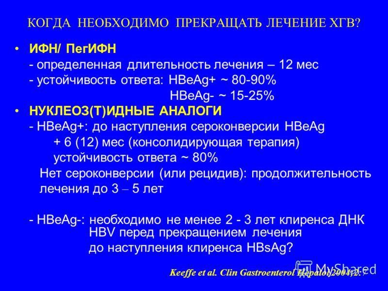 КОГДА НЕОБХОДИМО ПРЕКРАЩАТЬ ЛЕЧЕНИЕ ХГВ? ИФН/ ПегИФН - определенная длительность лечения – 12 мес - устойчивость ответа: HBeAg+ ~ 80-90% HBeAg- ~ 15-25% НУКЛЕОЗ(Т)ИДНЫЕ АНАЛОГИ - HBeAg+: до наступления сероконверсии HBeAg + 6 (12) мес (консолидирующа