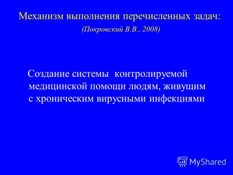 Механизм выполнения перечисленных задач: (Покровский В.В., 2008) Создание системы контролируемой медицинской помощи людям, живущим с хроническим вирусными инфекциями