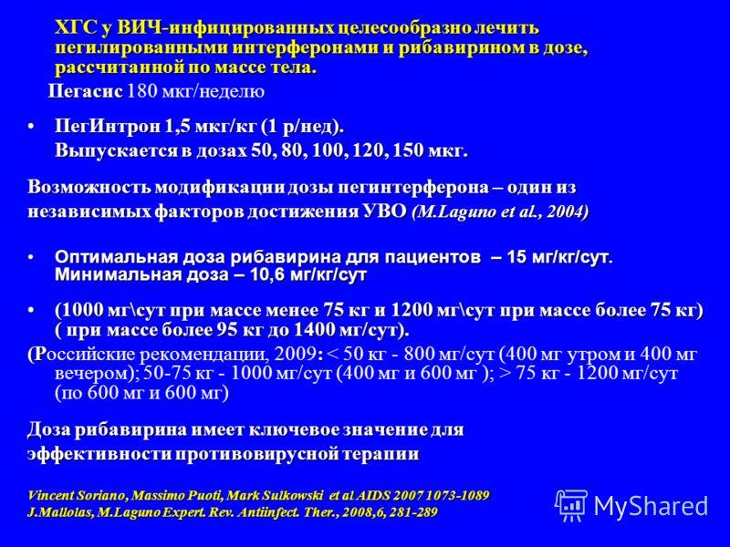 ХГС у ВИЧ-инфицированных целесообразно лечить пегилированными интерферонами и рибавирином в дозе, рассчитанной по массе тела. Пегасис Пегасис 180 мкг/неделю ПегИнтрон 1,5 мкг/кг (1 р/нед).ПегИнтрон 1,5 мкг/кг (1 р/нед). Выпускается в дозах 50, 80, 10