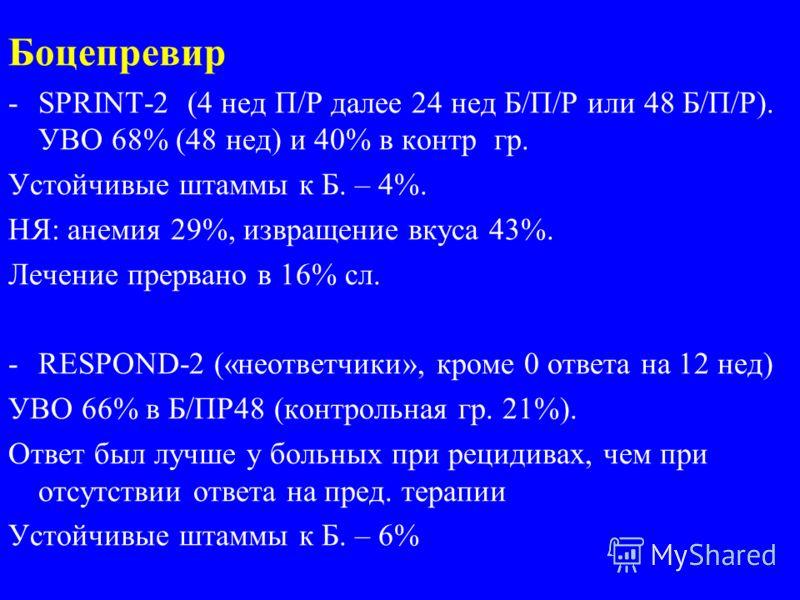 Боцепревир -SPRINT-2 (4 нед П/Р далее 24 нед Б/П/Р или 48 Б/П/Р). УВО 68% (48 нед) и 40% в контр гр. Устойчивые штаммы к Б. – 4%. НЯ: анемия 29%, извращение вкуса 43%. Лечение прервано в 16% сл. -RESPOND-2 («неответчики», кроме 0 ответа на 12 нед) УВ