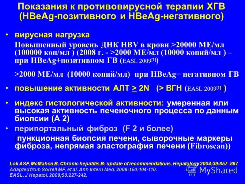 Показания к противовирусной терапии ХГВ (HBeAg-позитивного и HBeAg-негативного) вирусная нагрузка Повышенный уровень ДНК HBV в крови >20000 МЕ/мл (100000 коп/мл ) (2008 г. - >2000 МЕ/мл (10000 копий/мл ) – при HBeAg+позитивном ГВ ( EASL 2009 [1] ) >2