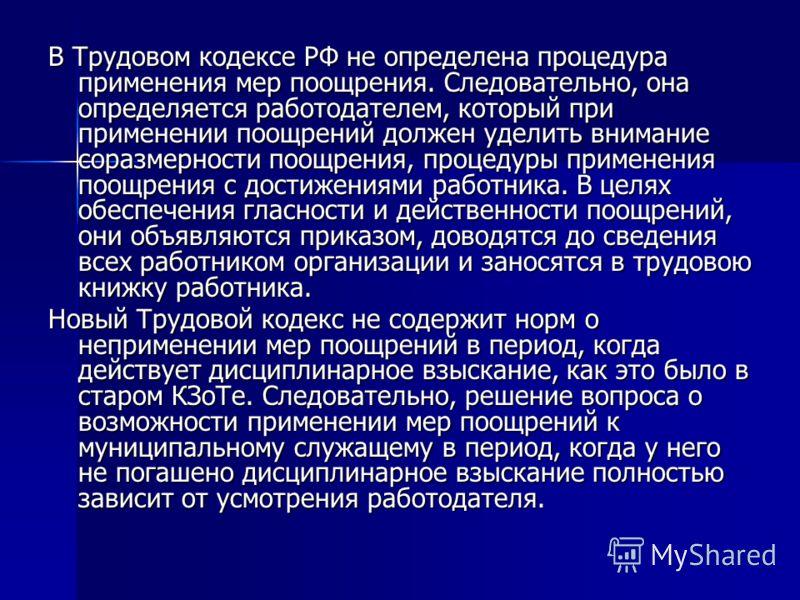 В Трудовом кодексе РФ не определена процедура применения мер поощрения. Следовательно, она определяется работодателем, который при применении поощрений должен уделить внимание соразмерности поощрения, процедуры применения поощрения с достижениями раб