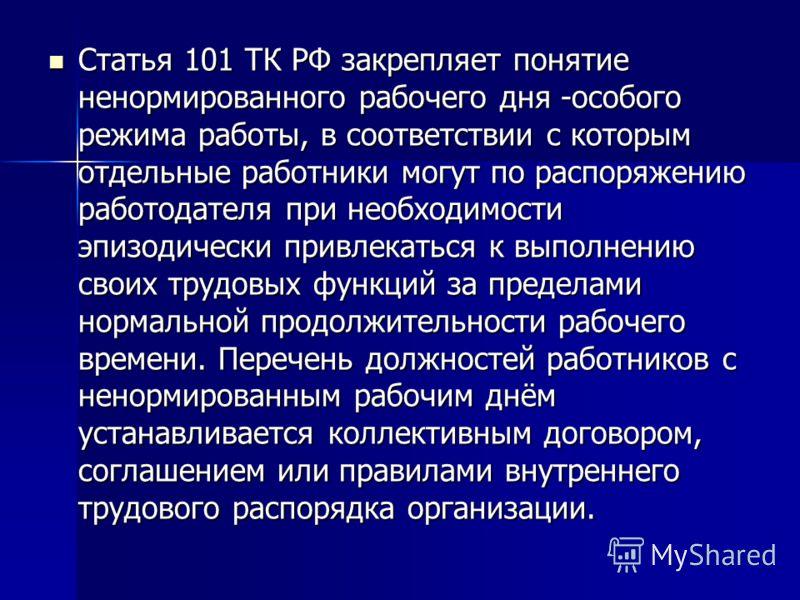 Статья 101 ТК РФ закрепляет понятие ненормированного рабочего дня -особого режима работы, в соответствии с которым отдельные работники могут по распоряжению работодателя при необходимости эпизодически привлекаться к выполнению своих трудовых функций