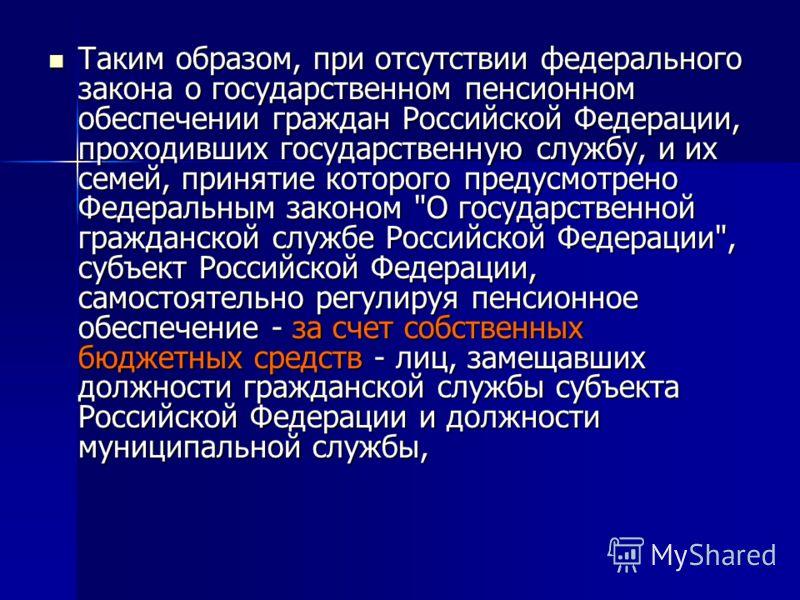 Таким образом, при отсутствии федерального закона о государственном пенсионном обеспечении граждан Российской Федерации, проходивших государственную службу, и их семей, принятие которого предусмотрено Федеральным законом