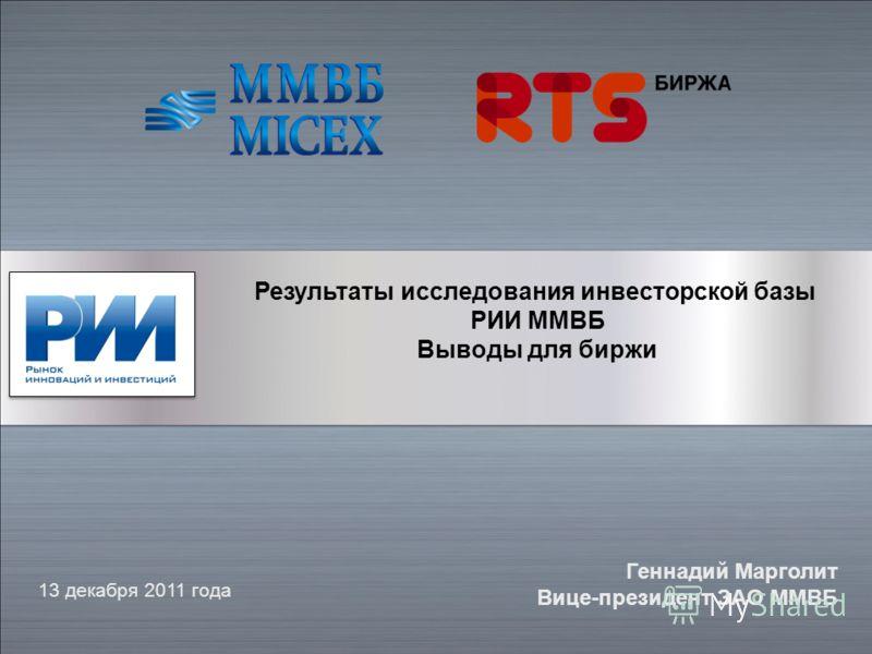 Результаты исследования инвесторской базы РИИ ММВБ Выводы для биржи 13 декабря 2011 года Геннадий Марголит Вице-президент ЗАО ММВБ