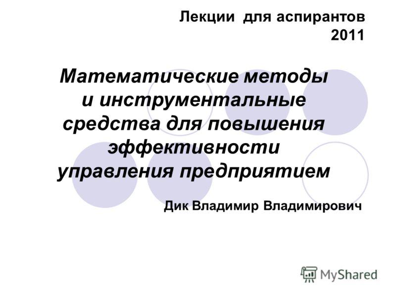 Лекции для аспирантов 2011 Дик Владимир Владимирович Математические методы и инструментальные средства для повышения эффективности управления предприятием