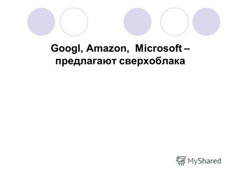Googl, Amazon, Microsoft – предлагают сверхоблака