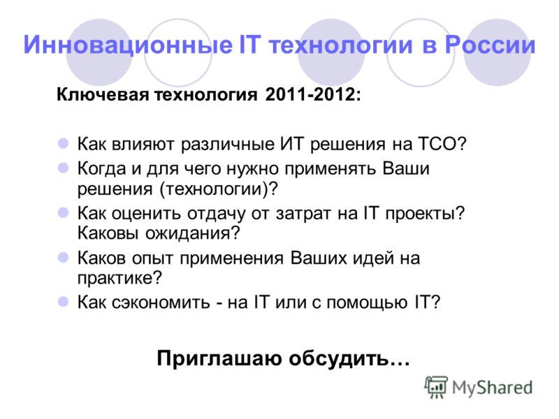 40 Инновационные IT технологии в России Ключевая технология 2011-2012: Как влияют различные ИТ решения на ТСО? Когда и для чего нужно применять Ваши решения (технологии)? Как оценить отдачу от затрат на IT проекты? Каковы ожидания? Каков опыт примене