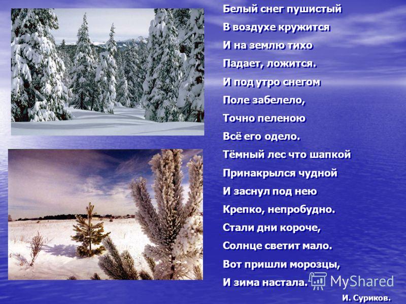 Белый снег пушистый В воздухе кружится И на землю тихо Падает, ложится. И под утро снегом Поле забелело, Точно пеленою Всё его одело. Тёмный лес что шапкой Принакрылся чудной И заснул под нею Крепко, непробудно. Стали дни короче, Солнце светит мало.