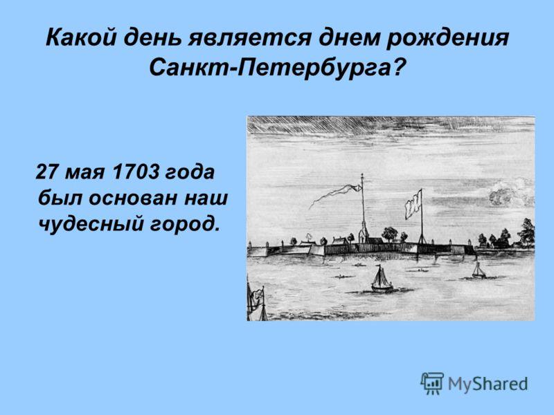 Какой день является днем рождения Санкт-Петербурга? 27 мая 1703 года был основан наш чудесный город.