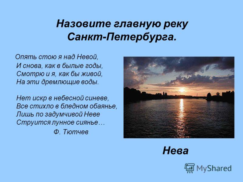 Назовите главную реку Санкт-Петербурга. Опять стою я над Невой, И снова, как в былые годы, Смотрю и я, как бы живой, На эти дремлющие воды. Нет искр в небесной синеве, Все стихло в бледном обаянье, Лишь по задумчивой Неве Струится лунное сиянье… Ф. Т