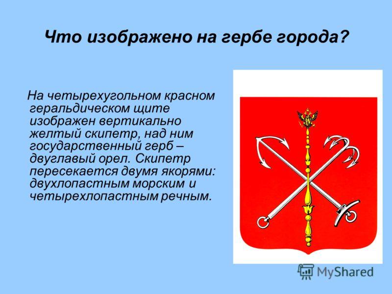 Что изображено на гербе города? На четырехугольном красном геральдическом щите изображен вертикально желтый скипетр, над ним государственный герб – двуглавый орел. Скипетр пересекается двумя якорями: двухлопастным морским и четырехлопастным речным.
