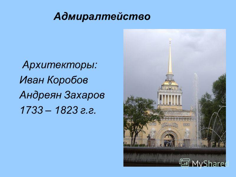 Архитекторы: Иван Коробов Андреян Захаров 1733 – 1823 г.г. Адмиралтейство