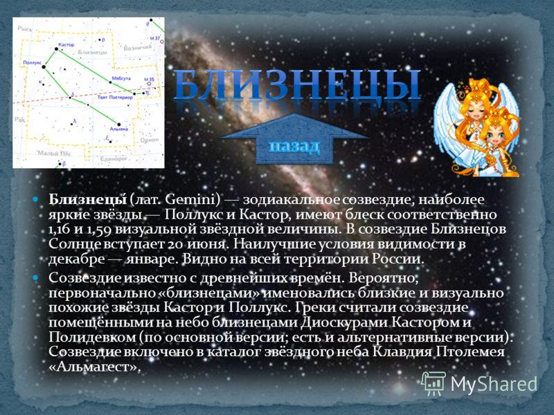 Близнецы́ (лат. Gemini) зодиакальное созвездие, наиболее яркие звёзды Поллукс и Кастор, имеют блеск соответственно 1,16 и 1,59 визуальной звёздной величины. В созвездие Близнецов Солнце вступает 20 июня. Наилучшие условия видимости в декабре январе.