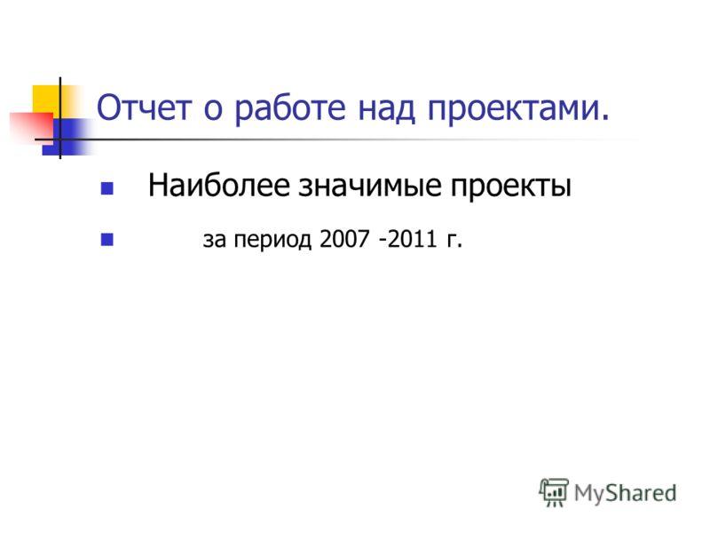 Отчет о работе над проектами. Наиболее значимые проекты за период 2007 -2011 г.