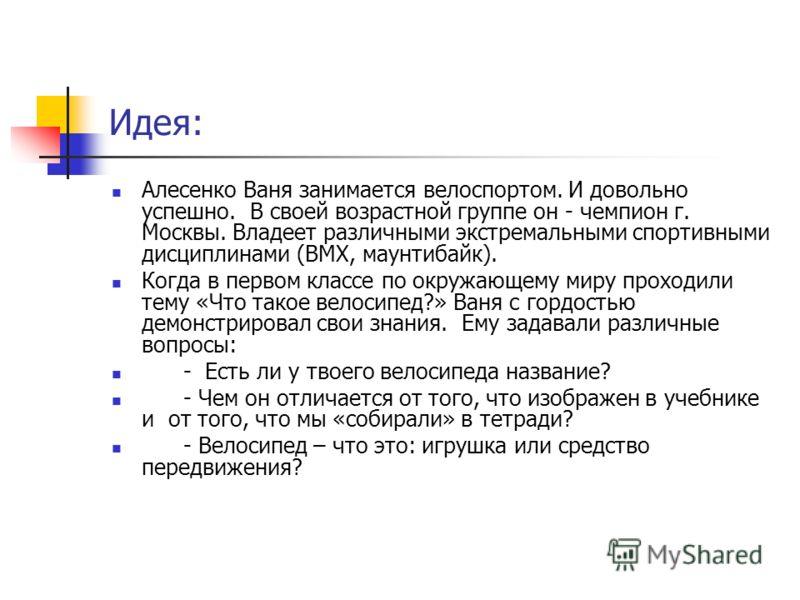 Идея: Алесенко Ваня занимается велоспортом. И довольно успешно. В своей возрастной группе он - чемпион г. Москвы. Владеет различными экстремальными спортивными дисциплинами (ВМХ, маунтибайк). Когда в первом классе по окружающему миру проходили тему «
