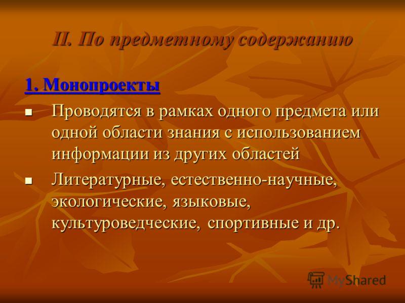 II. По предметному содержанию 1. Монопроекты Проводятся в рамках одного предмета или одной области знания с использованием информации из других областей Проводятся в рамках одного предмета или одной области знания с использованием информации из други