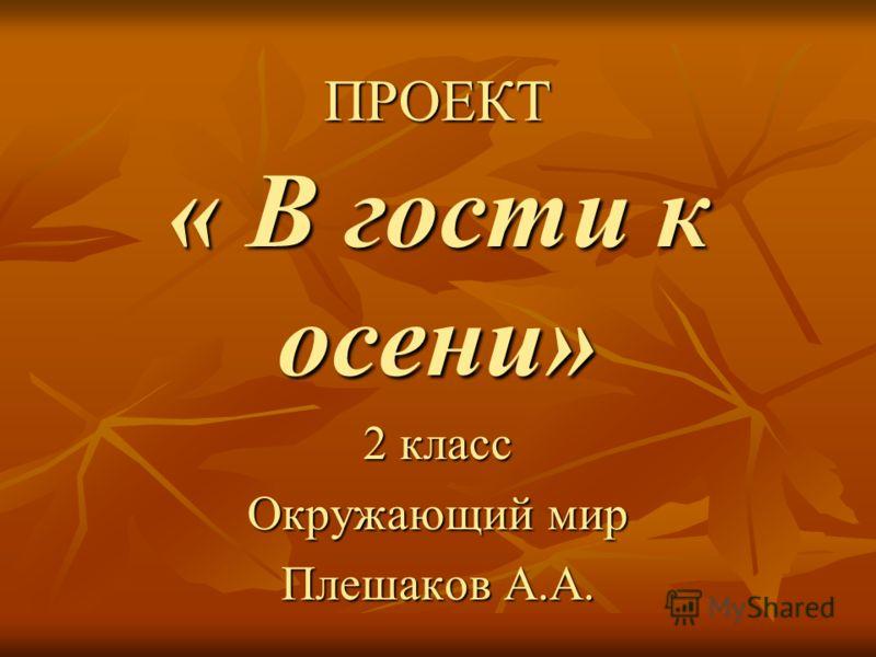 ПРОЕКТ « В гости к осени» 2 класс Окружающий мир Плешаков А.А.
