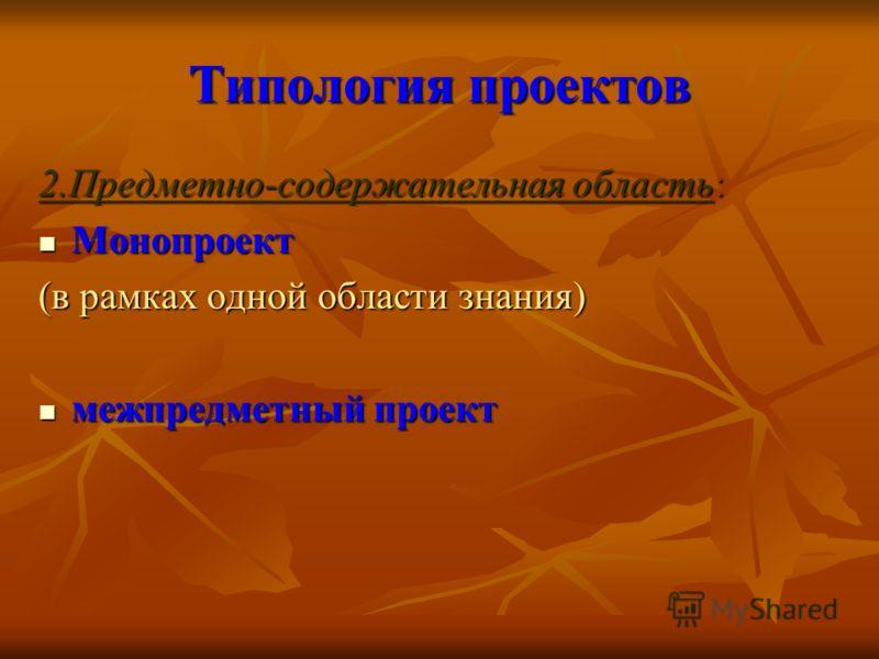Типология проектов 2.Предметно-содержательная область: Монопроект Монопроект (в рамках одной области знания) межпредметный проект межпредметный проект