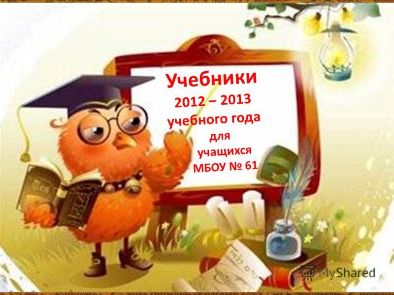 Учебники 2012 – 2013 учебного года для учащихся МБОУ 61