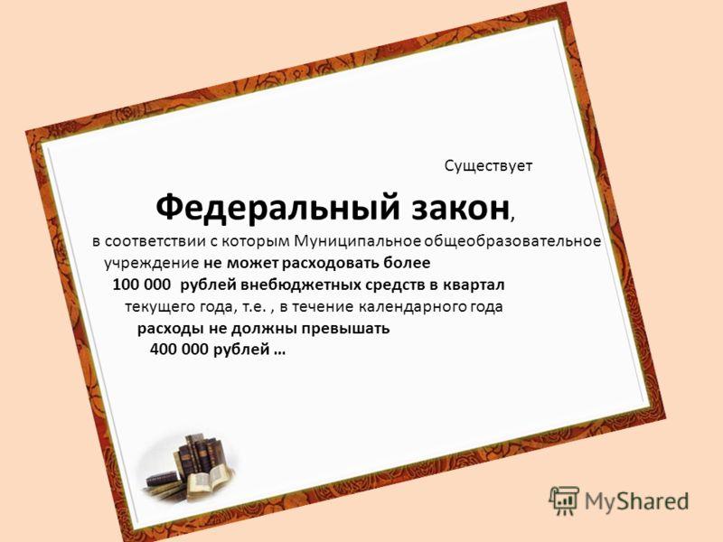 Существует Федеральный закон, в соответствии с которым Муниципальное общеобразовательное учреждение не может расходовать более 100 000 рублей внебюджетных средств в квартал текущего года, т.е., в течение календарного года расходы не должны превышать