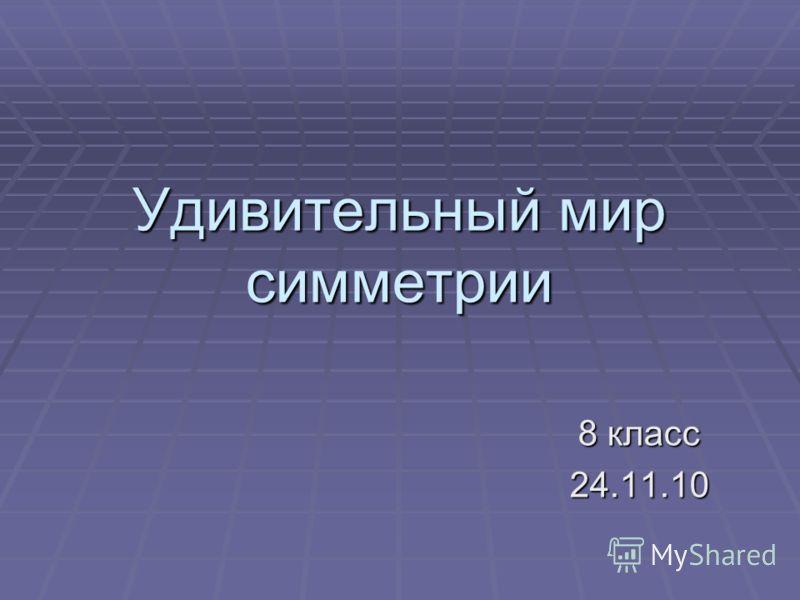 Удивительный мир симметрии 8 класс 24.11.10