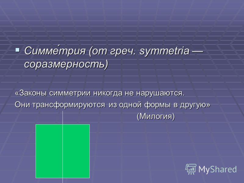Симме́трия (от греч. symmetria соразмерность) Симме́трия (от греч. symmetria соразмерность) «Законы симметрии никогда не нарушаются. Они трансформируются из одной формы в другую» (Милогия)