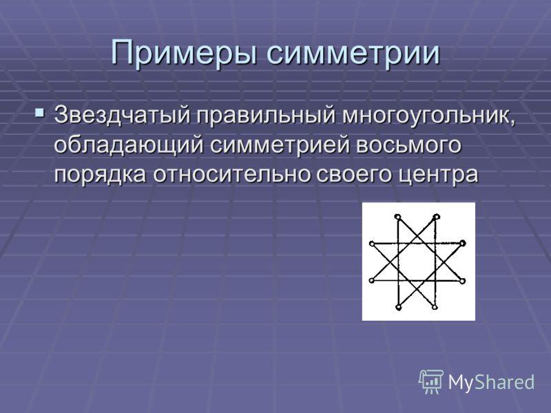 Примеры симметрии Звездчатый правильный многоугольник, обладающий симметрией восьмого порядка относительно своего центра Звездчатый правильный многоугольник, обладающий симметрией восьмого порядка относительно своего центра