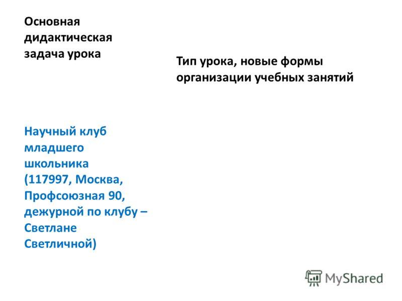 Основная дидактическая задача урока Тип урока, новые формы организации учебных занятий Научный клуб младшего школьника (117997, Москва, Профсоюзная 90, дежурной по клубу – Светлане Светличной)