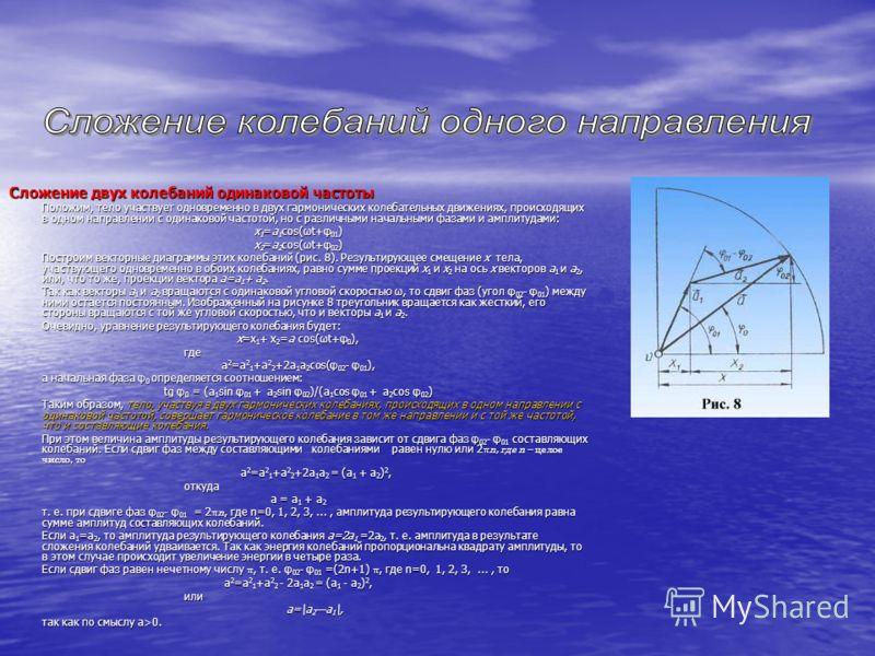 Сложение двух колебаний одинаковой частоты Положим, тело участвует одновременно в двух гармонических колебательных движениях, происходящих в одном направлении с одинаковой частотой, но с различными начальными фазами и амплитудами: x 1 =а 1 cos(ωt+φ 0