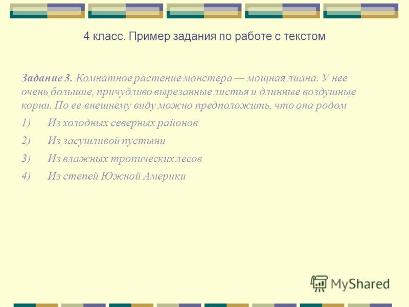 4 класс. Пример задания по работе с текстом Задание 3. Комнатное растение монстера мощная лиана. У нее очень большие, причудливо вырезанные листья и длинные воздушные корни. По ее внешнему виду можно предположить, что она родом 1) Из холодных северны