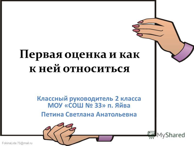FokinaLida.75@mail.ru Первая оценка и как к ней относиться Классный руководитель 2 класса МОУ «СОШ 33» п. Яйва Петина Светлана Анатольевна