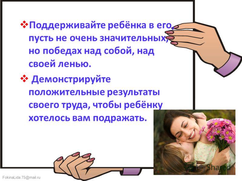 FokinaLida.75@mail.ru Поддерживайте ребёнка в его, пусть не очень значительных, но победах над собой, над своей ленью. Демонстрируйте положительные результаты своего труда, чтобы ребёнку хотелось вам подражать.