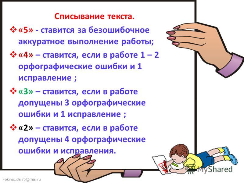 FokinaLida.75@mail.ru Списывание текста. «5» - ставится за безошибочное аккуратное выполнение работы; «4» – ставится, если в работе 1 – 2 орфографические ошибки и 1 исправление ; «3» – ставится, если в работе допущены 3 орфографические ошибки и 1 исп