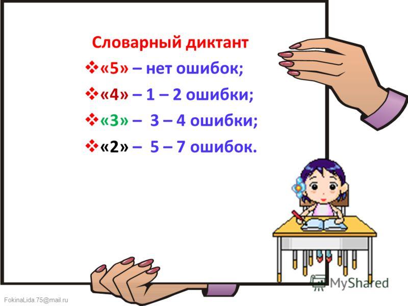 FokinaLida.75@mail.ru Словарный диктант «5» – нет ошибок; «4» – 1 – 2 ошибки; «3» – 3 – 4 ошибки; «2» – 5 – 7 ошибок.