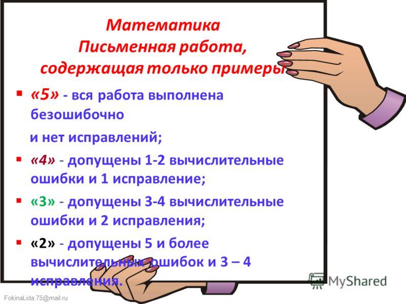 FokinaLida.75@mail.ru Математика Письменная работа, содержащая только примеры «5» - вся работа выполнена безошибочно и нет исправлений; «4» - допущены 1-2 вычислительные ошибки и 1 исправление; «3» - допущены 3-4 вычислительные ошибки и 2 исправления