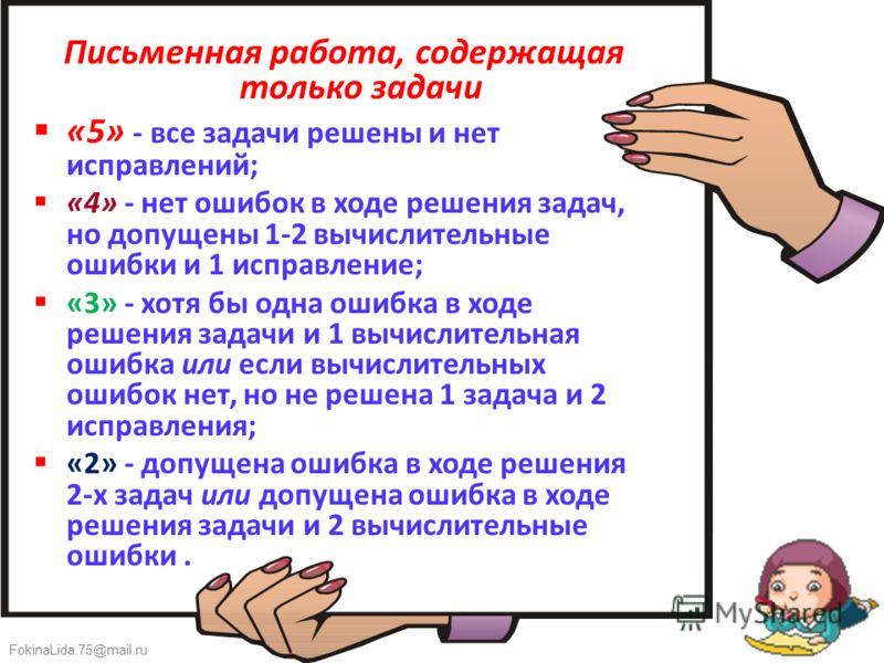 FokinaLida.75@mail.ru Письменная работа, содержащая только задачи «5» - все задачи решены и нет исправлений; «4» - нет ошибок в ходе решения задач, но допущены 1-2 вычислительные ошибки и 1 исправление; «3» - хотя бы одна ошибка в ходе решения задачи