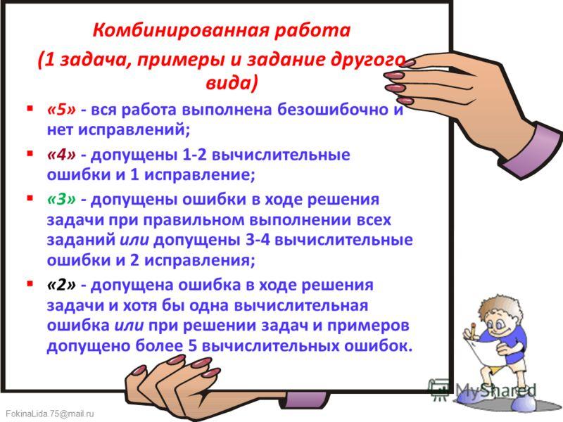 FokinaLida.75@mail.ru Комбинированная работа (1 задача, примеры и задание другого вида) «5» - вся работа выполнена безошибочно и нет исправлений; «4» - допущены 1-2 вычислительные ошибки и 1 исправление; «3» - допущены ошибки в ходе решения задачи пр