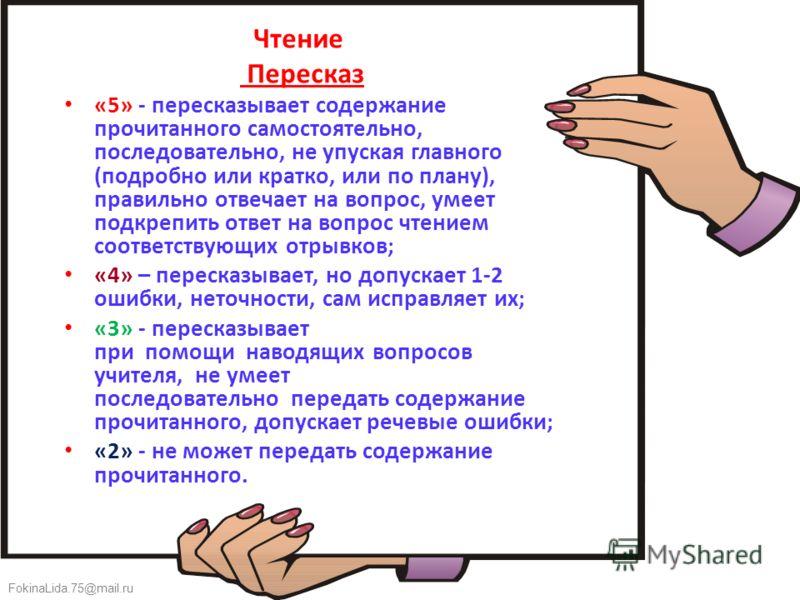 FokinaLida.75@mail.ru Чтение Пересказ «5» - пересказывает содержание прочитанного самостоятельно, последовательно, не упуская главного (подробно или кратко, или по плану), правильно отвечает на вопрос, умеет подкрепить ответ на вопрос чтением соответ