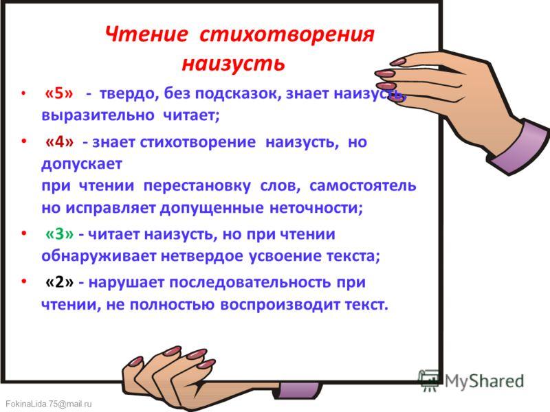 FokinaLida.75@mail.ru Чтение стихотворения наизусть «5» - твердо, без подсказок, знает наизусть, выразительно читает; «4» - знает стихотворение наизусть, но допускает при чтении перестановку слов, самостоятель но исправляет допущенные неточности; «3»