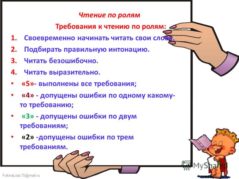 FokinaLida.75@mail.ru Чтение по ролям Требования к чтению по ролям: 1. Своевременно начинать читать свои слова. 2. Подбирать правильную интонацию. 3. Читать безошибочно. 4. Читать выразительно. «5»- выполнены все требования; «4» - допущены ошибки по