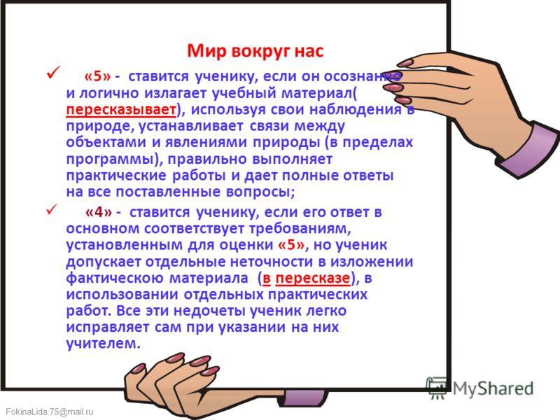 FokinaLida.75@mail.ru Мир вокруг нас «5» - ставится ученику, если он осознанно и логично излагает учебный материал( пересказывает), используя свои наблюдения в природе, устанавливает связи между объектами и явлениями природы (в пределах программы), п