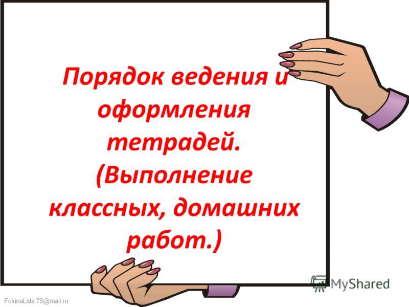 FokinaLida.75@mail.ru Порядок ведения и оформления тетрадей. (Выполнение классных, домашних работ.)